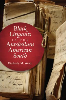 Black Litigants in the Antebellum American South (The John Hope Franklin Series in African American History and Culture), Welch, Kimberly M.