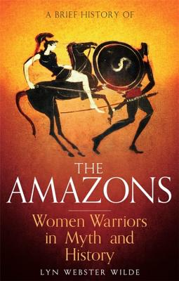 Image for A Brief History of the Amazons: Women Warriors in Myth and History (Brief Histories)
