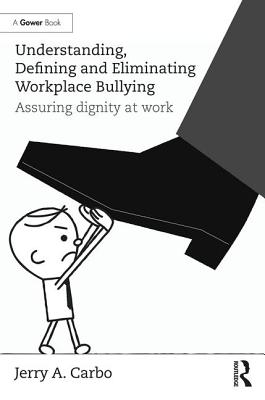 Understanding, Defining and Eliminating Workplace Bullying: Assuring dignity at work, Carbo, Jerry A.