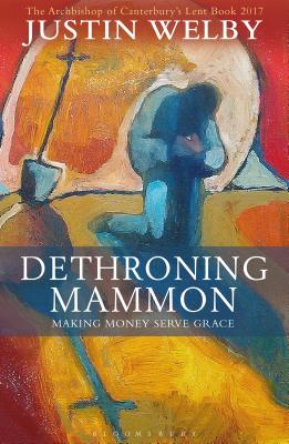 Dethroning Mammon: Making Money Serve Grace: The Archbishop of Canterbury?s Lent Book 2017, Welby, Justin