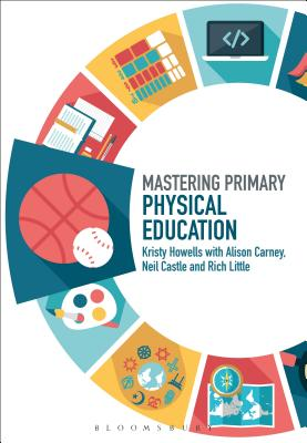 Mastering Primary Physical Education (Mastering Primary Teaching), Howells, Kristy; Carney, Alison; Castle, Neil; Little, Rich