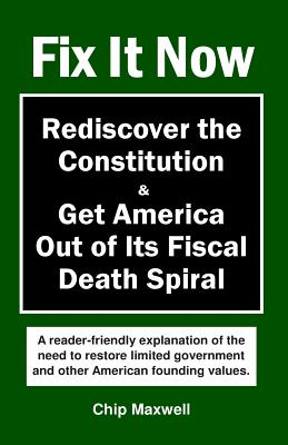 Fix It Now: Rediscover the Constitution & Get America Out of Its Fiscal Death Spiral, Maxwell, Chip
