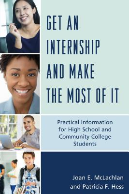 Get an Internship and Make the Most of It: Practical Information for High School and Community College Students, McLachlan, Joan E.; Hess, Patricia F.