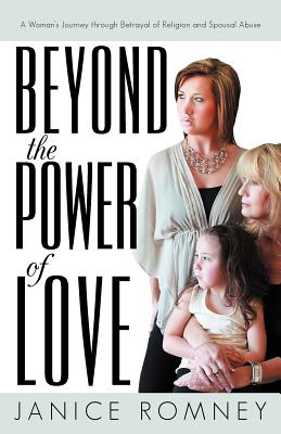 Beyond the Power of Love: A Woman's Journey Through Betrayal of Religion and Spousal Abuse, Romney, Janice