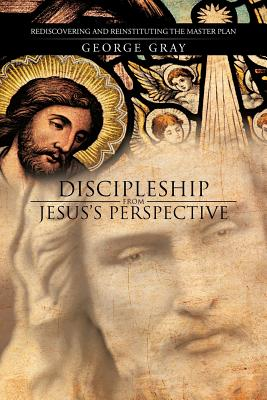 Image for Discipleship from Jesus's Perspective: Rediscovering and Reinstituting the Master Plan