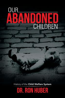Our Abandoned Children: History of the Child Welfare System, Huber, Dr. Ron