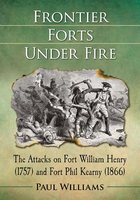 Frontier Forts Under Fire: The Attacks on Fort William Henry (1757) and Fort Phil Kearny (1866), Paul Williams