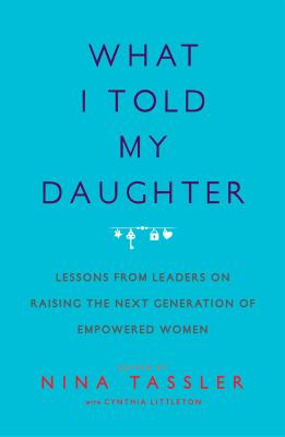 Image for What I Told My Daughter: Lessons from Leaders on Raising the Next Generation of Empowered Women