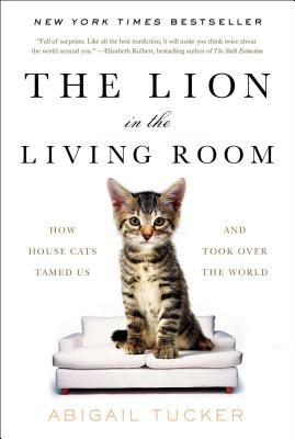 The Lion in the Living Room: How House Cats Tamed Us and Took Over the World, Abigail Tucker