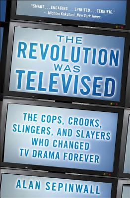 Image for Revolution Was Televised: The Cops, Crooks, Slingers, and Slayers Who Changed TV Drama Forever