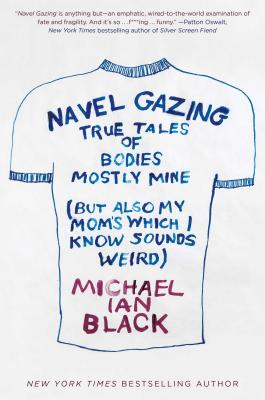 Image for Navel Gazing: True Tales of Bodies, Mostly Mine (But Also My Mom's, Which I Know Sounds Weird)