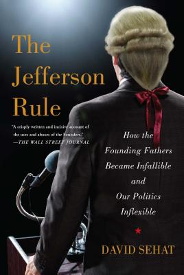 Image for The Jefferson Rule: How the Founding Fathers Became Infallible and Our Politics Inflexible