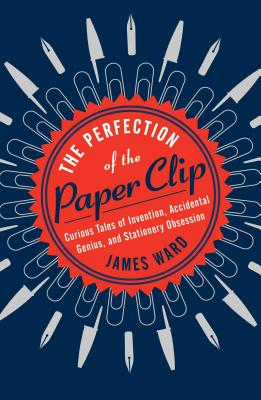 Image for The Perfection of the Paper Clip: Curious Tales of Invention, Accidental Genius, and Stationery Obsession