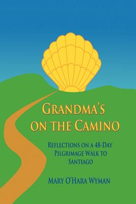 Grandma's on the Camino: Reflections on a 48-Day Pilgrimage Walk to Santiago, Wyman, Mary O'Hara