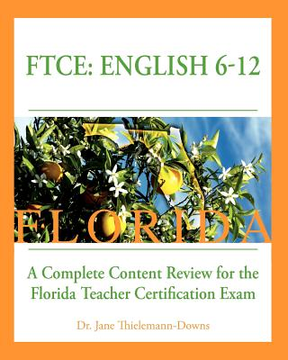 FTCE: English 6-12  A Complete Content Review for the Florida 6-12 English Teacher Certification Exam, Thielemann-Downs, Dr. Jane