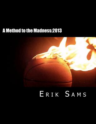 A Method to the Madness:2013: A Guide to March Madness Basketball, Sams, Erik