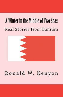 A Winter in the Middle of Two Seas: Real Stories from Bahrain, Kenyon, Ronald W.