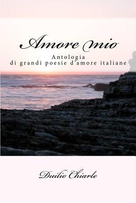 Amore mio: Le grandi poesie d'amore della letteratura italiana (Italian Edition), Chiarle, Duilio