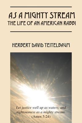 As a Mighty Stream The Life of an American Rabbi, Teitelbaum, Herbert David
