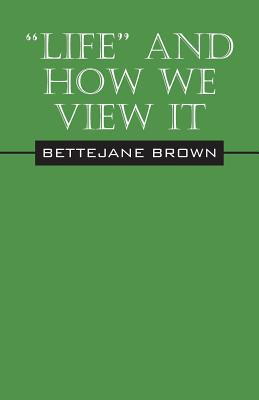 """""""Life"""" and How We View It, Brown, Bettejane"""