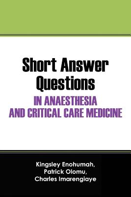 Short Answer Questions In Anaesthesia And Critical Care Medicine: For The Part 1 Fellowship Examinations In Anaesthesia And Critical Care Medicine, Enohumah, Kingsley; Olomu, Patrick; Imarengiaye, Charles