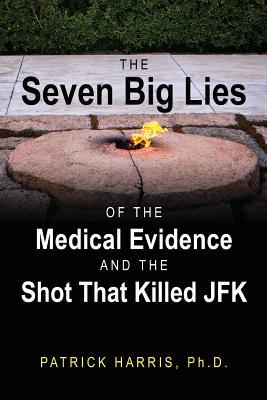 The Seven Big Lies of the Medical Evidence and the Shot That Killed JFK, Harris PhD, Patrick
