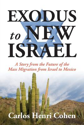 EXODUS to NEW ISRAEL: A Story from the Future of the Mass Migration from Israel to Mexico, Cohen, Carlos Henri