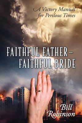 Faithful Father - Faithful Bride: A Victory Manual for Perilous Times, Robinson, Bill