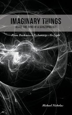 Imaginary Things: (Inside the Mind of a Schizophrenic) From Darkness.To Lunacy.To Light, Nicholas, Michael
