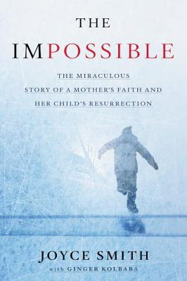 Image for The Impossible: The Miraculous Story of a Mother's Faith and Her Child's Resurrection