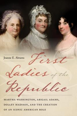 Image for First Ladies of the Republic: Martha Washington, Abigail Adams, Dolley Madison, and the Creation of an Iconic American Role