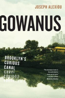 Gowanus: Brooklyn?s Curious Canal, Alexiou, Joseph