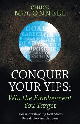 Conquer Your Yips: Win the Employment You Target: How Understanding Golf Stress Defeats Job Search Stress, Mcconnell, Chuck