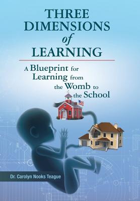 Three Dimensions of Learning: A Blueprint for Learning from the Womb to the School, Teague, Carolyn Nooks