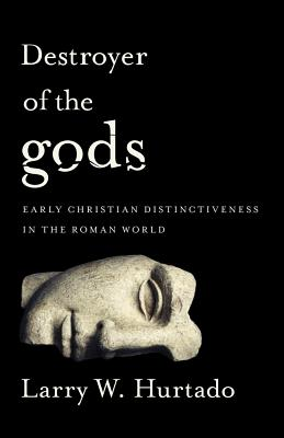 Destroyer of the gods: Early Christian Distinctiveness in the Roman World, Larry W. Hurtado