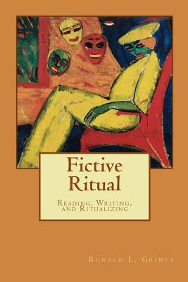 Fictive Ritual: Reading, Writing, & Ritualizing, Grimes, Ronald L.