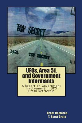 UFOs, Area 51, and Government Informants: A Report on Government Involvement in UFO Crash Retrievals, Cameron, Grant; Crain, T. Scott