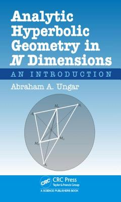 Analytic Hyperbolic Geometry in N Dimensions: An Introduction, Ungar, Abraham Albert