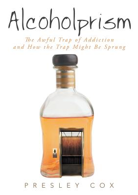 Image for Alcoholprism: The Awful Trap of Addiction and How the Trap Might Be Sprung
