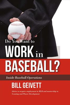 Do You Want to Work in Baseball?: Advice to acquire employment in MLB and mentorship in Scouting and Player Development, Geivett, Bill