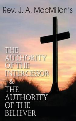 Image for Rev. J. A. MacMillan's the Authority of the Intercessor & the Authority of the Believer