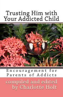Trusting Him with Your Addicted Child: Encouragement for Parents of Addicts (Volume 3), Holt, Charlotte