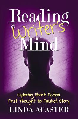 Reading A Writer's Mind: Exploring Short Fiction - First Thought to Finished Story (Volume 1), Acaster, Linda