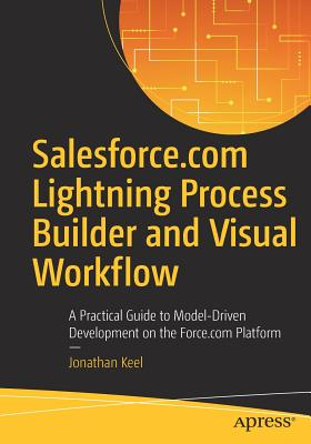 Image for Salesforce.com Lightning Process Builder and Visual Workflow: A Practical Guide to Model-Driven Development on the Force.com Platform
