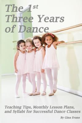 Image for The 1st Three Years of Dance: Teaching Tips, Monthly Lesson Plans, and Syllabi for Successful Dance Classes