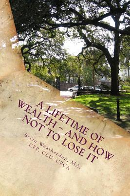 A Lifetime of Wealth -- and how not to lose it: Protect wealth of pension, business, inheritance & winnings through lifestyle financial planning, Weatherdon, Brian