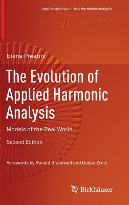 The Evolution of Applied Harmonic Analysis: Models of the Real World (Applied and Numerical Harmonic Analysis), Prestini, Elena