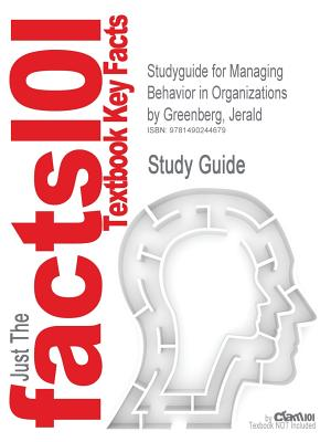 Studyguide for Managing Behavior in Organizations by Greenberg, Jerald, ISBN 9780132729833, Cram101 Textbook Reviews