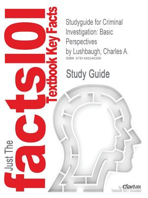 Studyguide for Criminal Investigation: Basic Perspectives by Lushbaugh, Charles A., ISBN 9780135110515, Cram101 Textbook Reviews