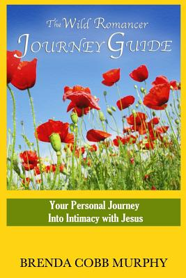 The Wild Romancer Journey Guide: Your personal journey into intimacy with Jesus, Cobb Murphy, Brenda